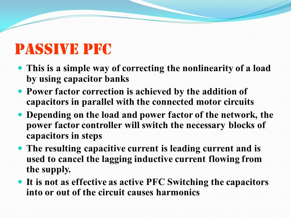 PASSIVE PFC This is a simple way of correcting the nonlinearity of a load by using capacitor banks Power factor correction is achieved by the addition