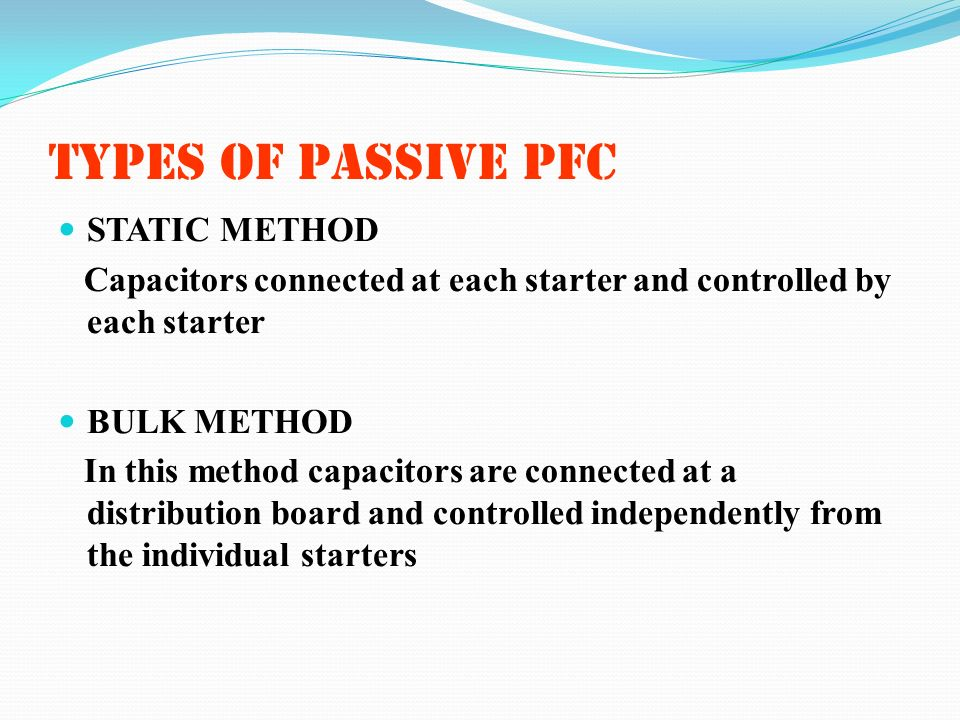 TYPES OF PASSIVE PFC STATIC METHOD Capacitors connected at each starter and controlled by each starter BULK METHOD In this method capacitors are conne