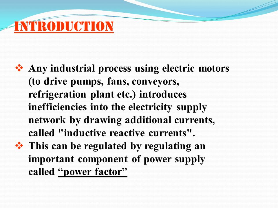 Introduction Any industrial process using electric motors (to drive pumps, fans, conveyors, refrigeration plant etc.) introduces inefficiencies into t