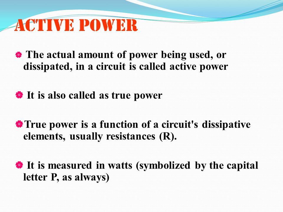 ACTIVE POWER The actual amount of power being used, or dissipated, in a circuit is called active power It is also called as true power True power is a