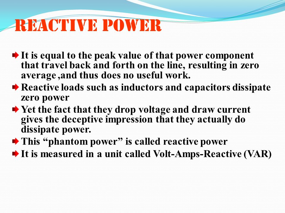 REACTIVE POWER It is equal to the peak value of that power component that travel back and forth on the line, resulting in zero average,and thus does n