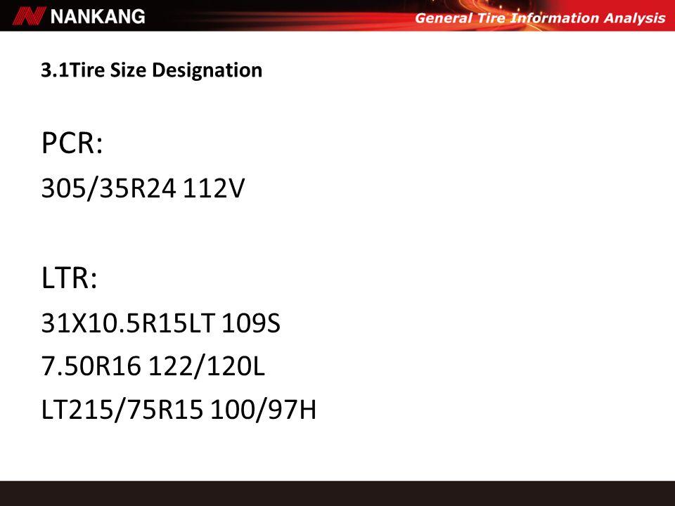 3.1Tire Size Designation PCR: 305/35R24 112V LTR: 31X10.5R15LT 109S 7.50R16 122/120L LT215/75R15 100/97H