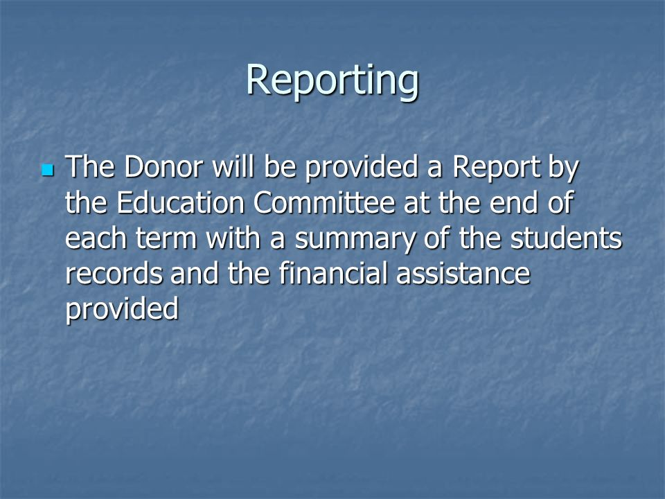 Reporting The Donor will be provided a Report by the Education Committee at the end of each term with a summary of the students records and the financial assistance provided The Donor will be provided a Report by the Education Committee at the end of each term with a summary of the students records and the financial assistance provided