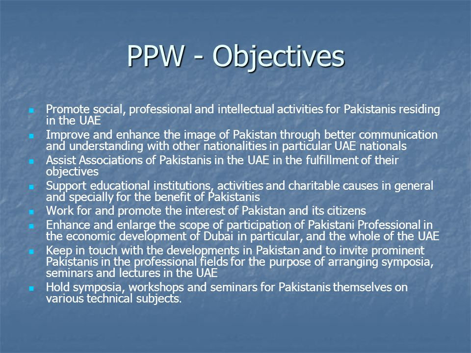PPW - Objectives Promote social, professional and intellectual activities for Pakistanis residing in the UAE Improve and enhance the image of Pakistan through better communication and understanding with other nationalities in particular UAE nationals Assist Associations of Pakistanis in the UAE in the fulfillment of their objectives Support educational institutions, activities and charitable causes in general and specially for the benefit of Pakistanis Work for and promote the interest of Pakistan and its citizens Enhance and enlarge the scope of participation of Pakistani Professional in the economic development of Dubai in particular, and the whole of the UAE Keep in touch with the developments in Pakistan and to invite prominent Pakistanis in the professional fields for the purpose of arranging symposia, seminars and lectures in the UAE Hold symposia, workshops and seminars for Pakistanis themselves on various technical subjects.