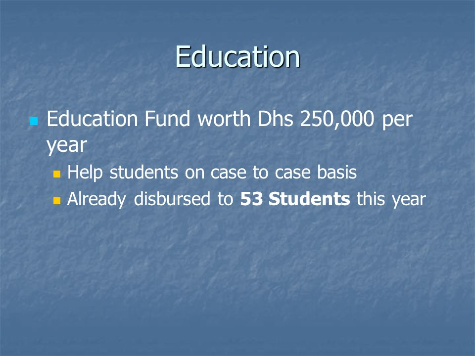 Education Education Fund worth Dhs 250,000 per year Help students on case to case basis Already disbursed to 53 Students this year
