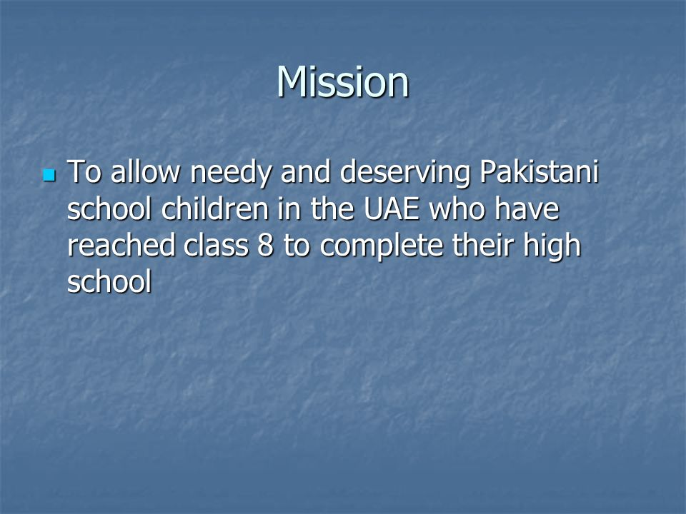 Mission To allow needy and deserving Pakistani school children in the UAE who have reached class 8 to complete their high school To allow needy and deserving Pakistani school children in the UAE who have reached class 8 to complete their high school