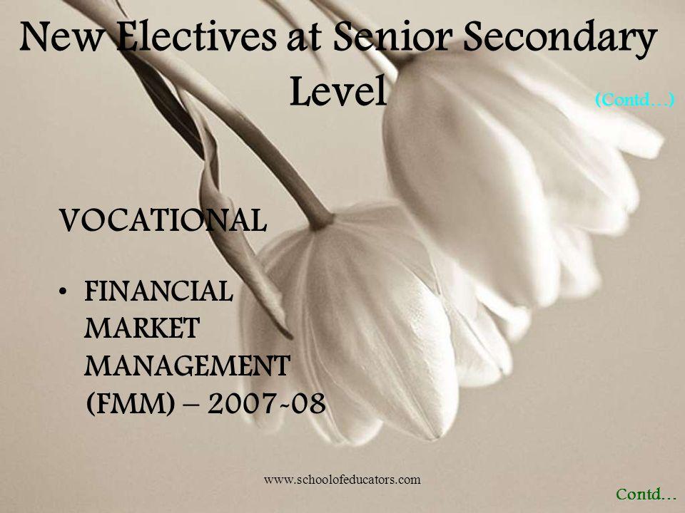 VOCATIONAL FINANCIAL MARKET MANAGEMENT (FMM) – 2007-08 Contd… (Contd…) New Electives at Senior Secondary Level www.schoolofeducators.com