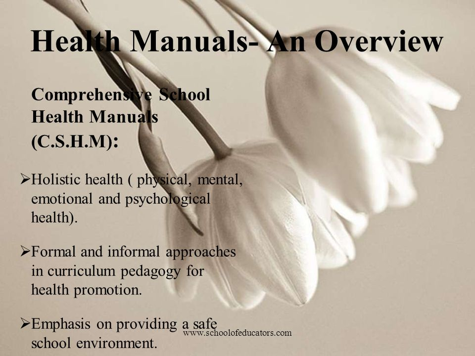 Health Manuals- An Overview Comprehensive School Health Manuals (C.S.H.M) : Holistic health ( physical, mental, emotional and psychological health). F