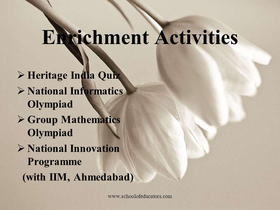 Enrichment Activities Heritage India Quiz National Informatics Olympiad Group Mathematics Olympiad National Innovation Programme (with IIM, Ahmedabad) www.schoolofeducators.com
