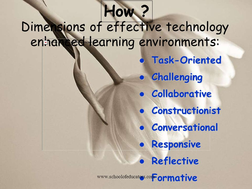 Dimensions of effective technology enhanced learning environments: l Task-Oriented l Challenging l Collaborative l Constructionist l Conversational l Responsive l Reflective l Formative How .