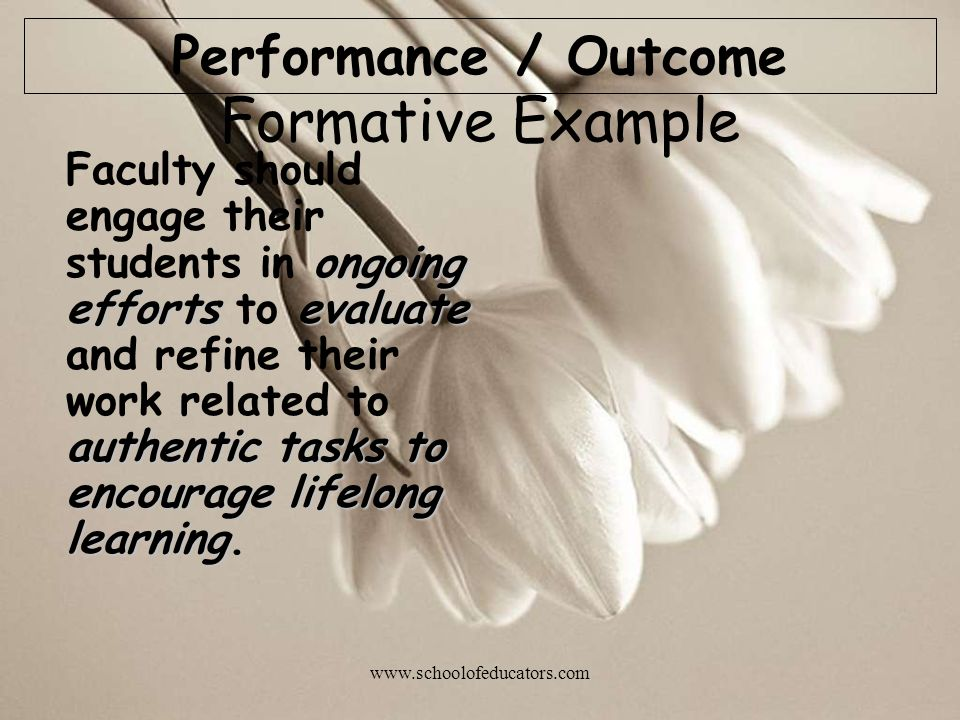 Formative Example ongoing efforts evaluate authentic tasks to encourage lifelong learning Faculty should engage their students in ongoing efforts to evaluate and refine their work related to authentic tasks to encourage lifelong learning.