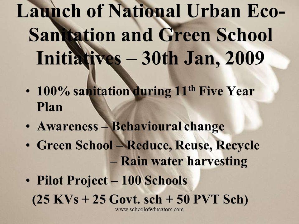 Launch of National Urban Eco- Sanitation and Green School Initiatives – 30th Jan, 2009 100% sanitation during 11 th Five Year Plan Awareness – Behavioural change Green School – Reduce, Reuse, Recycle – Rain water harvesting Pilot Project – 100 Schools (25 KVs + 25 Govt.