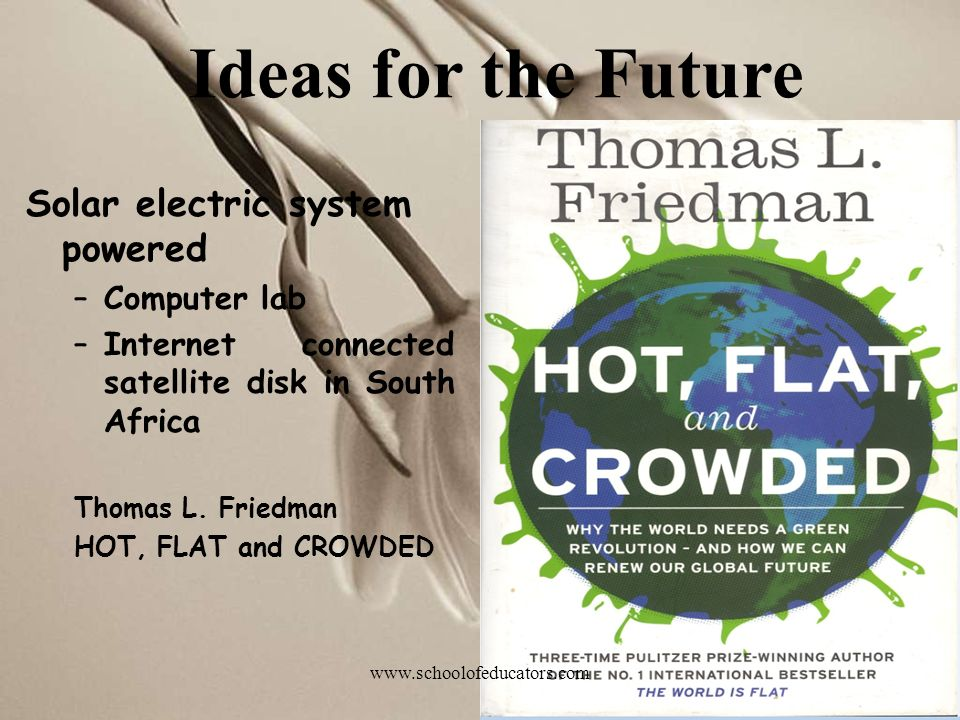 Solar electric system powered –Computer lab –Internet connected satellite disk in South Africa Thomas L. Friedman HOT, FLAT and CROWDED Ideas for the