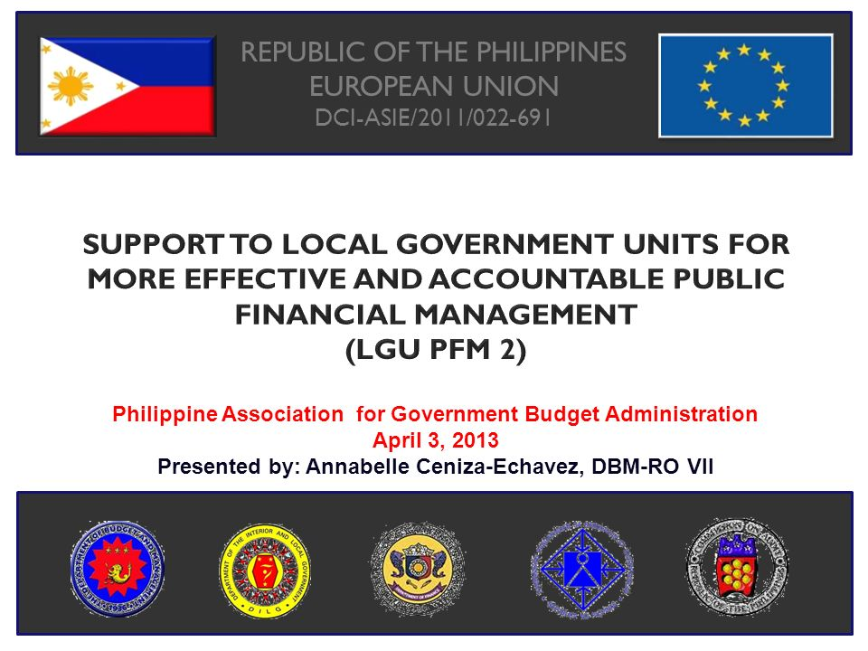 Support to Local Government Units for More Effective and Accountable Public Financial Management RATIONALE o The four-year European Union – funded project was designed considering the following: 1.LGUs are still faced with the challenge of fiscal sustainability; and 2.Weak LGU PFM is due, in part, to poor coordination between the oversight agencies and the LGUs.