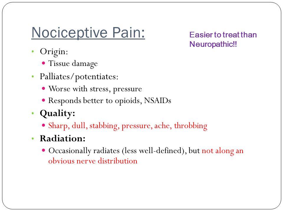 Nociceptive Pain: Origin: Tissue damage Palliates/potentiates: Worse with stress, pressure Responds better to opioids, NSAIDs Quality: Sharp, dull, st