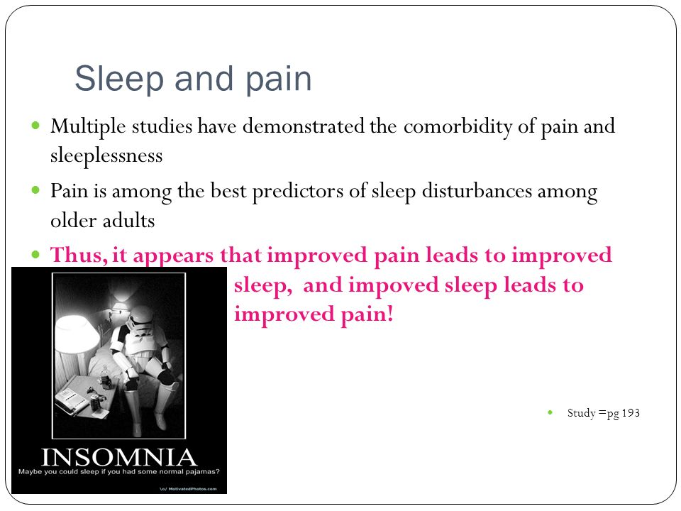 Sleep and pain Multiple studies have demonstrated the comorbidity of pain and sleeplessness Pain is among the best predictors of sleep disturbances am