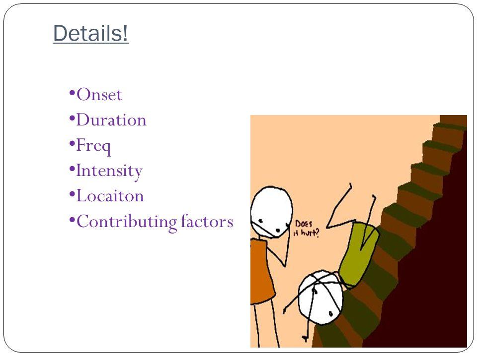 Details! Onset Duration Freq Intensity Locaiton Contributing factors