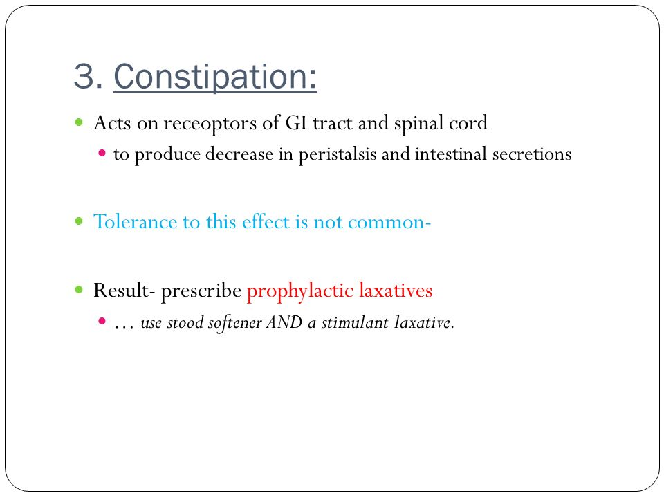 3. Constipation: Acts on receoptors of GI tract and spinal cord to produce decrease in peristalsis and intestinal secretions Tolerance to this effect