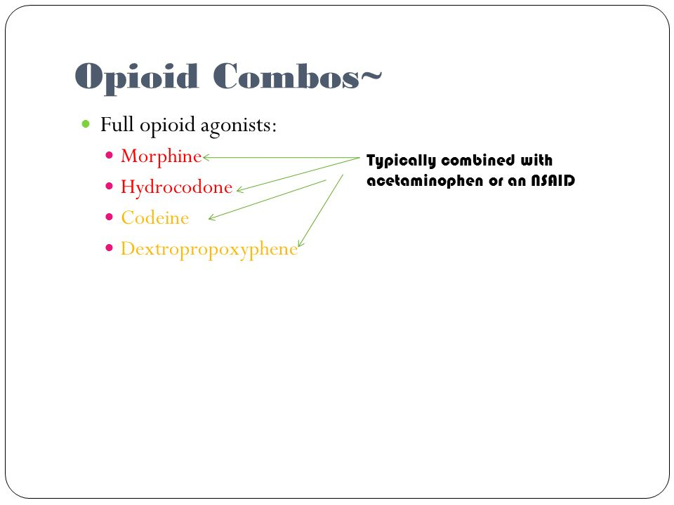 Opioid Combos~ Full opioid agonists: Morphine Hydrocodone Codeine Dextropropoxyphene Typically combined with acetaminophen or an NSAID