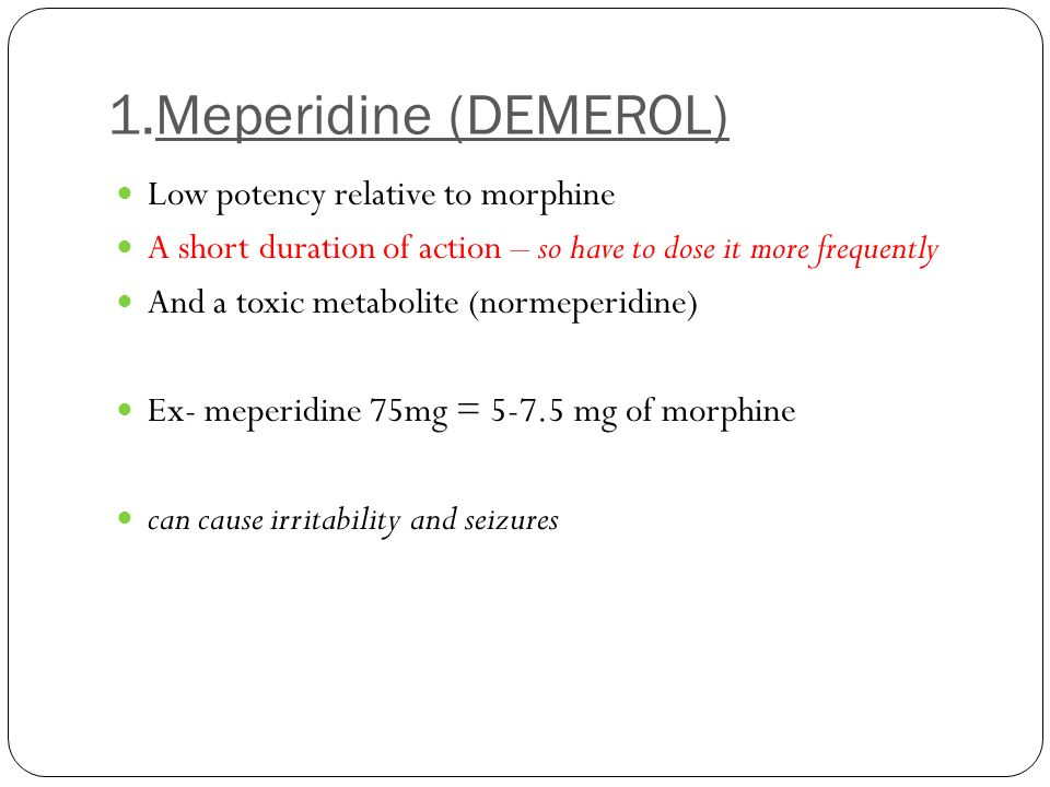 1.Meperidine (DEMEROL) Low potency relative to morphine A short duration of action – so have to dose it more frequently And a toxic metabolite (normep