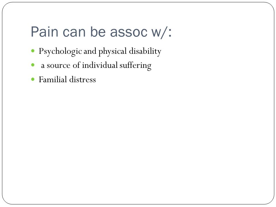 Pain can be assoc w/: Psychologic and physical disability a source of individual suffering Familial distress