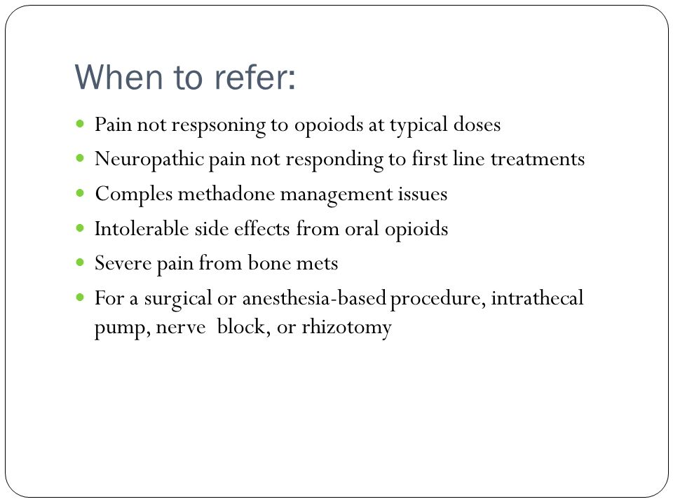 When to refer: Pain not respsoning to opoiods at typical doses Neuropathic pain not responding to first line treatments Comples methadone management i