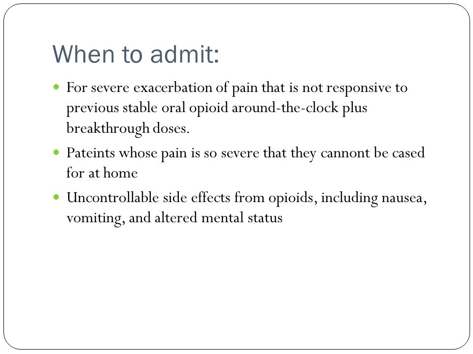 When to admit: For severe exacerbation of pain that is not responsive to previous stable oral opioid around-the-clock plus breakthrough doses. Pateint