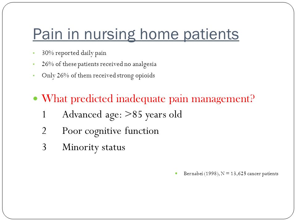 Pain in nursing home patients 30% reported daily pain 26% of these patients received no analgesia Only 26% of them received strong opioids What predic