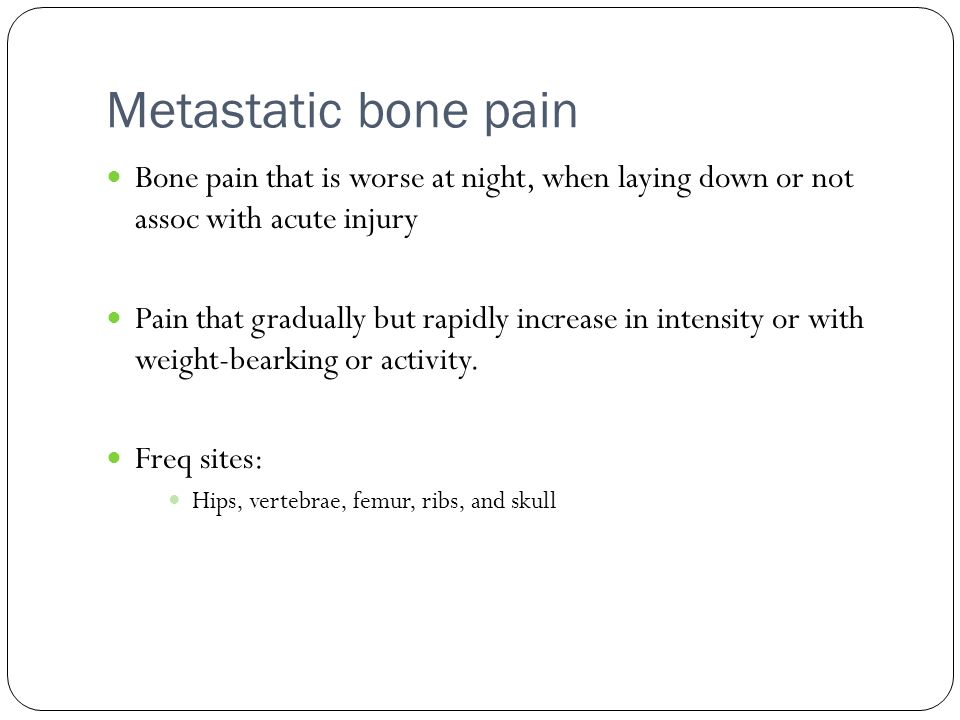 Metastatic bone pain Bone pain that is worse at night, when laying down or not assoc with acute injury Pain that gradually but rapidly increase in int