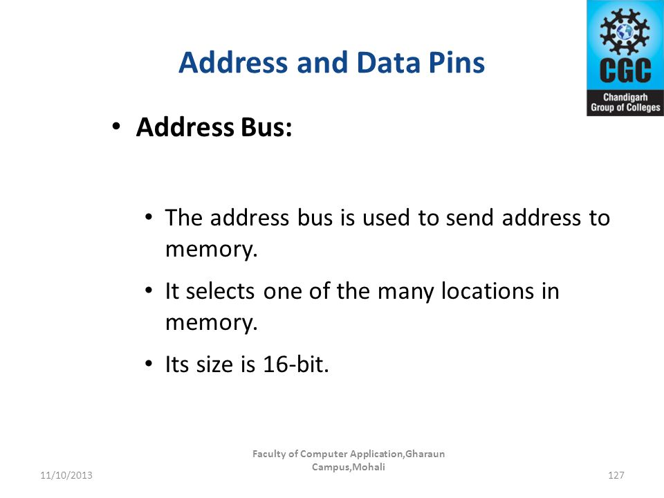 Address and Data Pins Faculty of Computer Application,Gharaun Campus,Mohali 127 Address Bus: The address bus is used to send address to memory. It sel