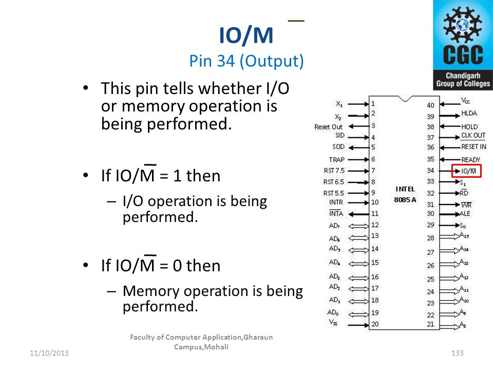 IO/M Pin 34 (Output) Faculty of Computer Application,Gharaun Campus,Mohali 133 This pin tells whether I/O or memory operation is being performed. If I