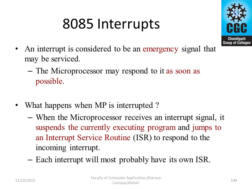 8085 Interrupts An interrupt is considered to be an emergency signal that may be serviced. – The Microprocessor may respond to it as soon as possible.