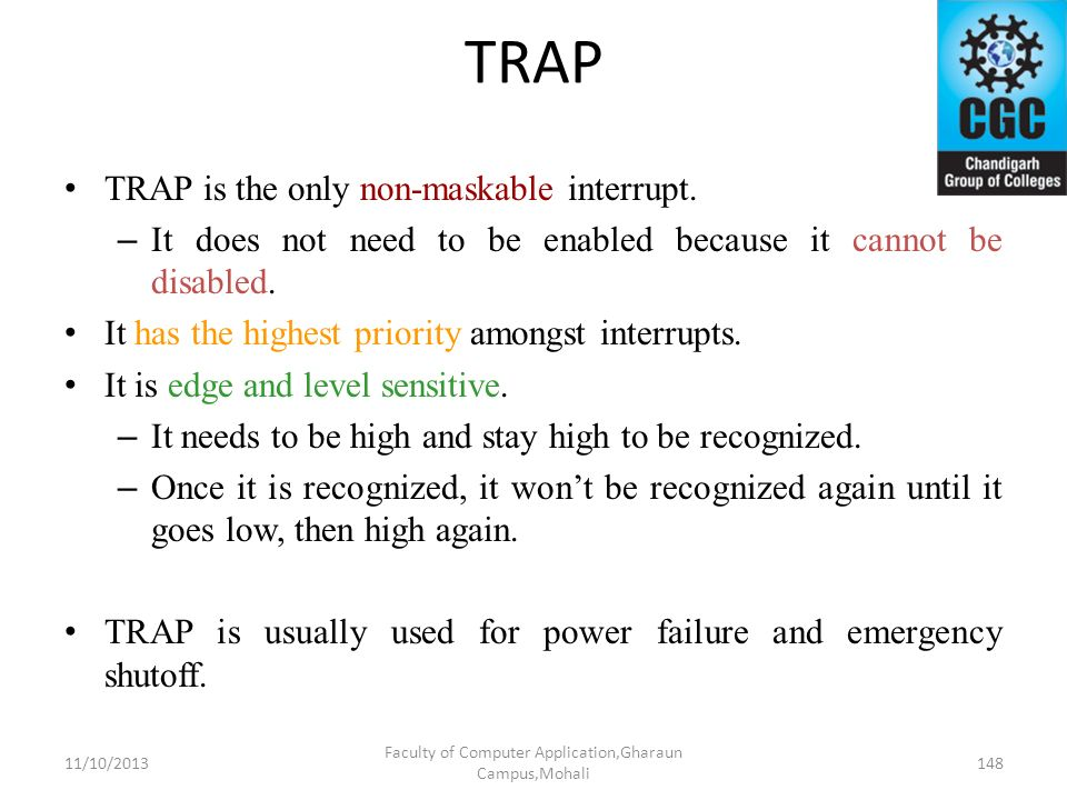 TRAP TRAP is the only non-maskable interrupt. – It does not need to be enabled because it cannot be disabled. It has the highest priority amongst inte