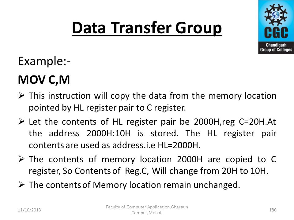 Data Transfer Group Example:- MOV C,M This instruction will copy the data from the memory location pointed by HL register pair to C register. Let the