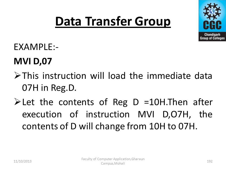 Data Transfer Group EXAMPLE:- MVI D,07 This instruction will load the immediate data 07H in Reg.D. Let the contents of Reg D =10H.Then after execution