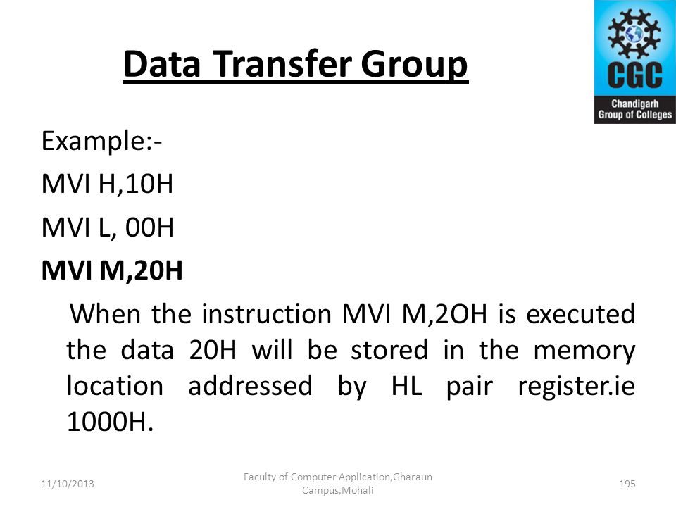 Data Transfer Group Example:- MVI H,10H MVI L, 00H MVI M,20H When the instruction MVI M,2OH is executed the data 20H will be stored in the memory loca