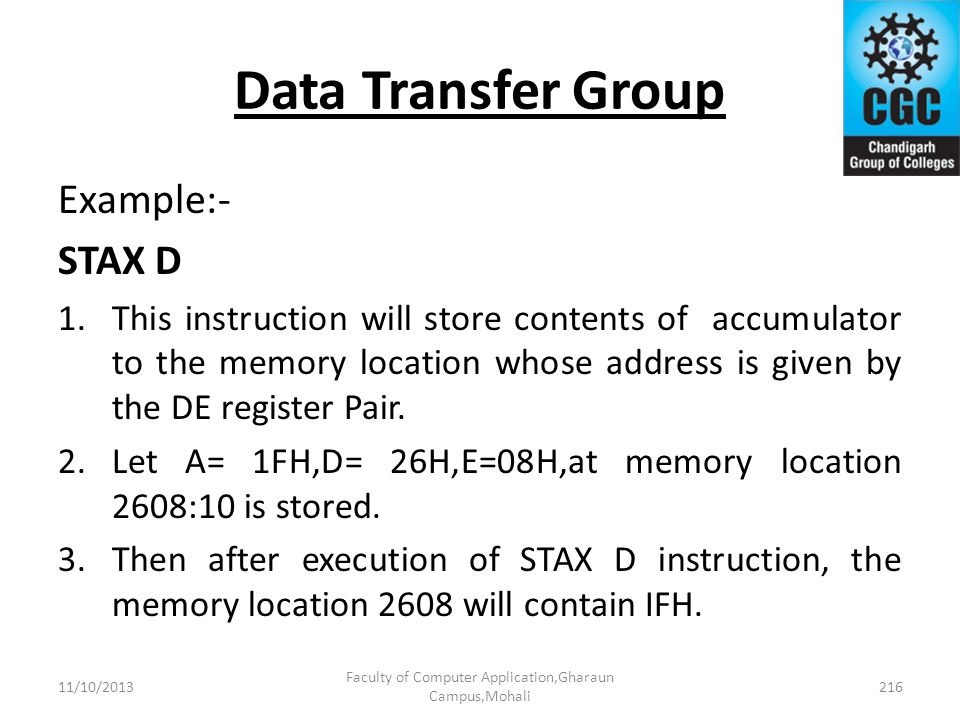 Data Transfer Group Example:- STAX D 1.This instruction will store contents of accumulator to the memory location whose address is given by the DE reg