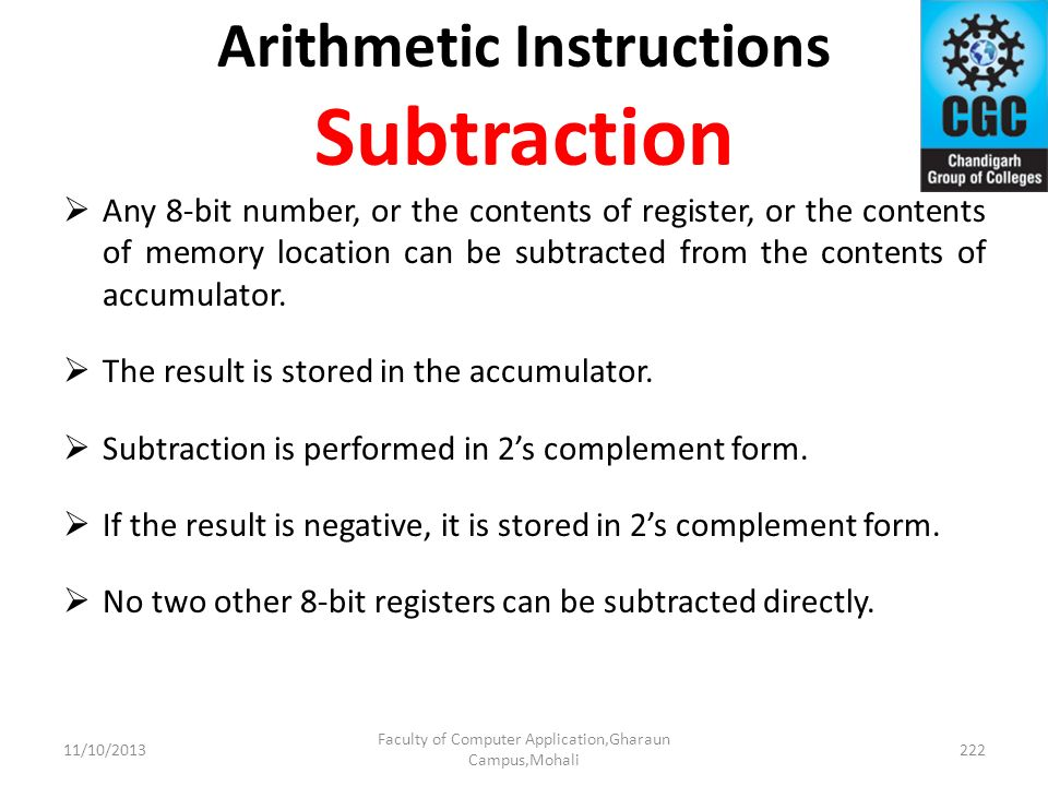Arithmetic Instructions Subtraction Any 8-bit number, or the contents of register, or the contents of memory location can be subtracted from the conte