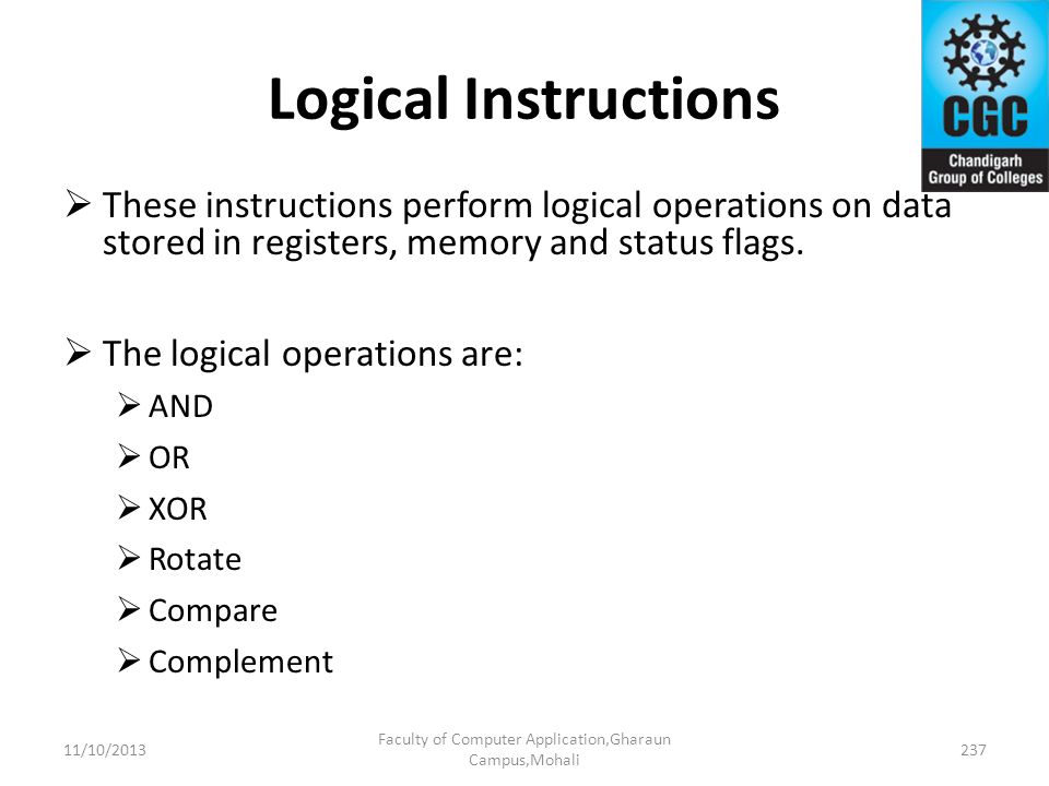 Logical Instructions These instructions perform logical operations on data stored in registers, memory and status flags. The logical operations are: A