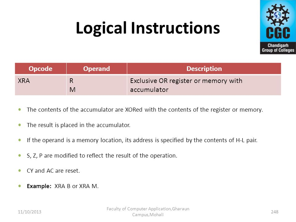 Logical Instructions OpcodeOperandDescription XRARMRM Exclusive OR register or memory with accumulator The contents of the accumulator are XORed with