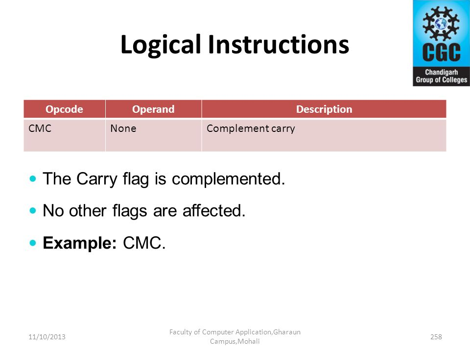 Logical Instructions OpcodeOperandDescription CMCNoneComplement carry The Carry flag is complemented. No other flags are affected. Example: CMC. 11/10