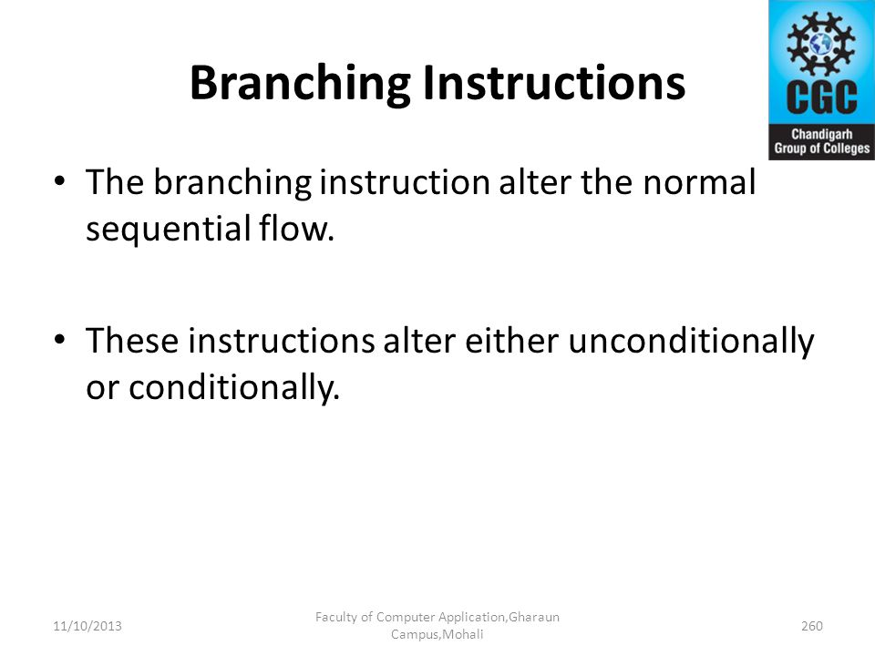 Branching Instructions The branching instruction alter the normal sequential flow. These instructions alter either unconditionally or conditionally. 1
