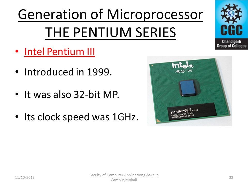 Generation of Microprocessor THE PENTIUM SERIES Intel Pentium III Introduced in 1999. It was also 32-bit MP. Its clock speed was 1GHz. Faculty of Comp