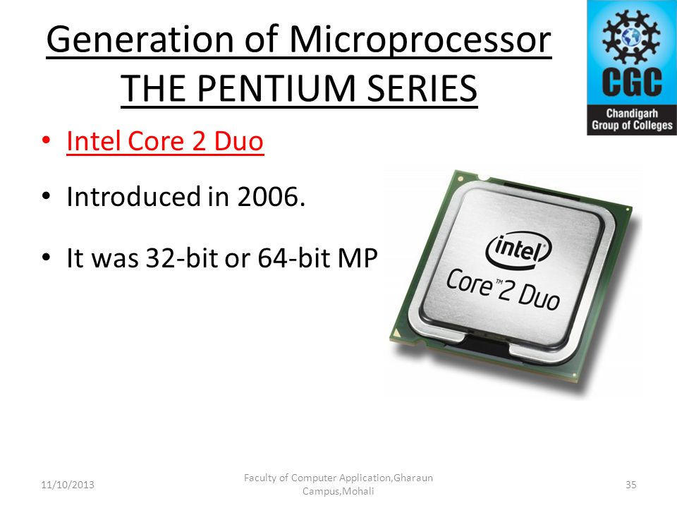 Generation of Microprocessor THE PENTIUM SERIES Intel Core 2 Duo Introduced in 2006. It was 32-bit or 64-bit MP Faculty of Computer Application,Gharau