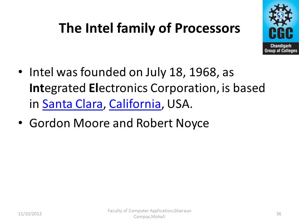 The Intel family of Processors Intel was founded on July 18, 1968, as Integrated Electronics Corporation, is based in Santa Clara, California, USA.San