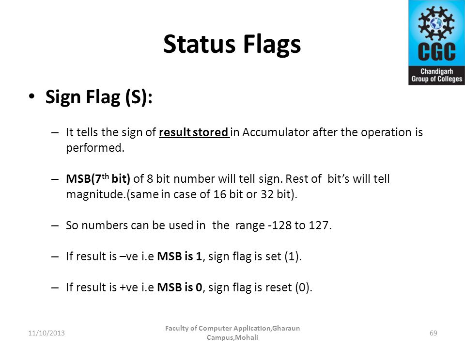 Status Flags Sign Flag (S): – It tells the sign of result stored in Accumulator after the operation is performed. – MSB(7 th bit) of 8 bit number will