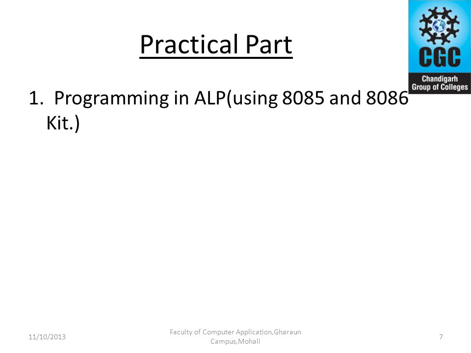 Practical Part 1. Programming in ALP(using 8085 and 8086 Kit.) Faculty of Computer Application,Gharaun Campus,Mohali 711/10/2013
