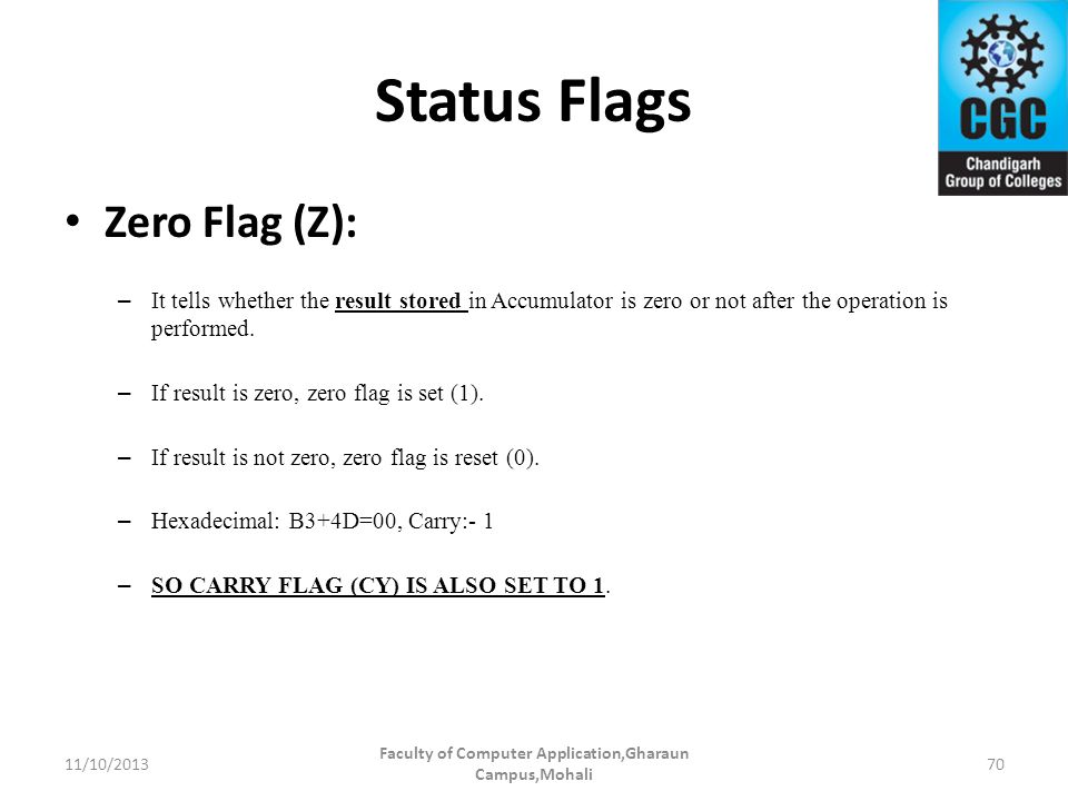 Status Flags Zero Flag (Z): – It tells whether the result stored in Accumulator is zero or not after the operation is performed. – If result is zero,