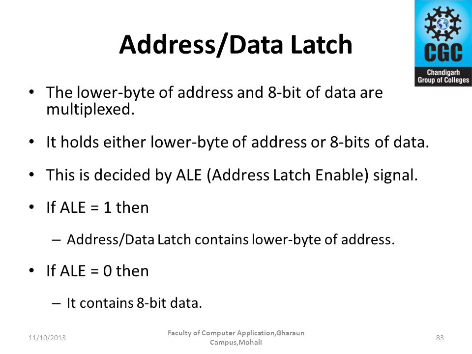 Address/Data Latch The lower-byte of address and 8-bit of data are multiplexed. It holds either lower-byte of address or 8-bits of data. This is decid
