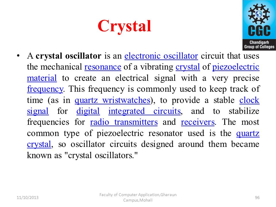 Crystal A crystal oscillator is an electronic oscillator circuit that uses the mechanical resonance of a vibrating crystal of piezoelectric material t
